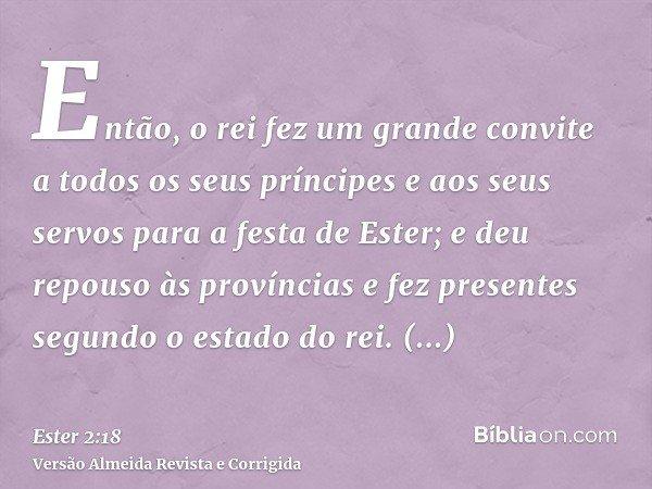 Então, o rei fez um grande convite a todos os seus príncipes e aos seus servos para a festa de Ester; e deu repouso às províncias e fez presentes segundo o esta