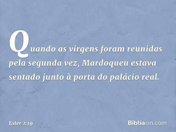 Quando as virgens foram reunidas pela segunda vez, Mardoqueu estava sentado junto à porta do palácio real. -- Ester 2:19