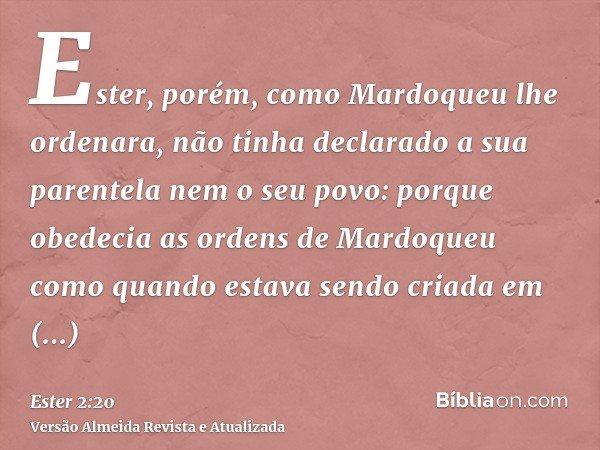 Ester, porém, como Mardoqueu lhe ordenara, não tinha declarado a sua parentela nem o seu povo: porque obedecia as ordens de Mardoqueu como quando estava sendo c