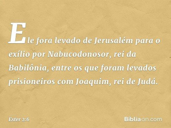 Ele fora levado de Jerusalém para o exílio por Nabucodonosor, rei da Babilônia, entre os que foram levados prisioneiros com Joaquim, rei de Judá. -- Ester 2:6
