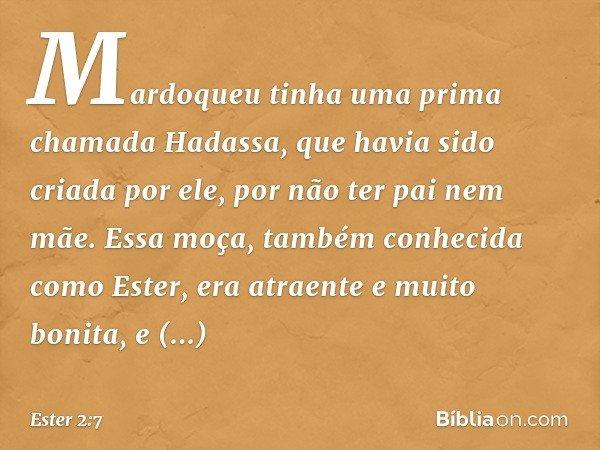 Mardoqueu tinha uma prima chamada Hadassa, que havia sido criada por ele, por não ter pai nem mãe. Essa moça, também conhecida como Ester, era atraente e muito