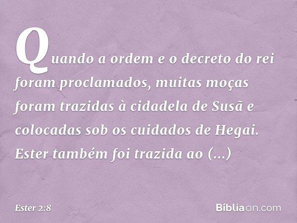 Quando a ordem e o decreto do rei foram proclamados, muitas moças foram trazidas à cidadela de Susã e colocadas sob os cuidados de Hegai. Ester também foi tra