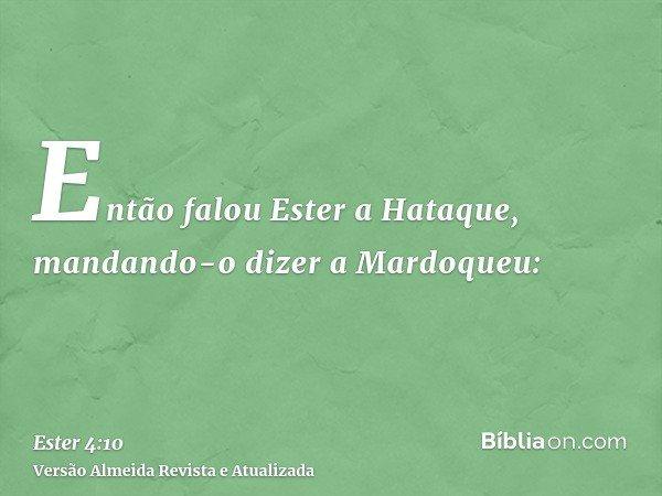 Então falou Ester a Hataque, mandando-o dizer a Mardoqueu: