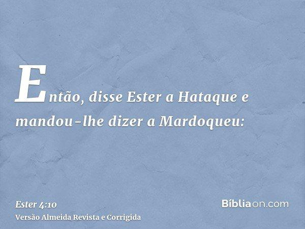 Então, disse Ester a Hataque e mandou-lhe dizer a Mardoqueu: