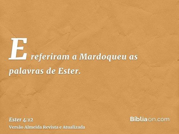 E referiram a Mardoqueu as palavras de Ester.