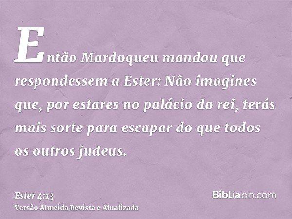 Então Mardoqueu mandou que respondessem a Ester: Não imagines que, por estares no palácio do rei, terás mais sorte para escapar do que todos os outros judeus.
