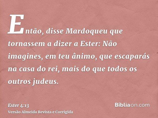 Então, disse Mardoqueu que tornassem a dizer a Ester: Não imagines, em teu ânimo, que escaparás na casa do rei, mais do que todos os outros judeus.