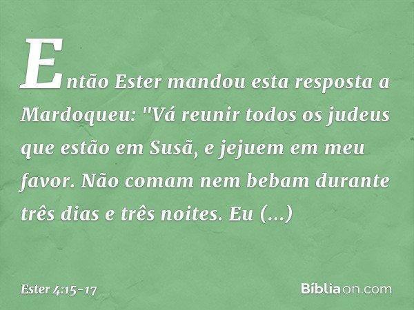 """Então Ester mandou esta resposta a Mardoqueu: """"Vá reunir todos os judeus que estão em Susã, e jejuem em meu favor. Não comam nem bebam durante três dias e três"""