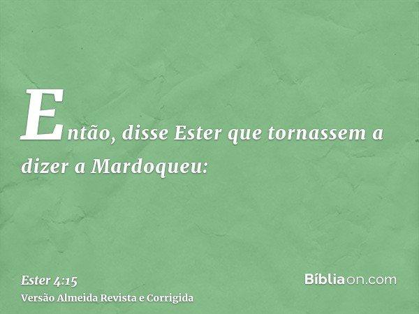 Então, disse Ester que tornassem a dizer a Mardoqueu: