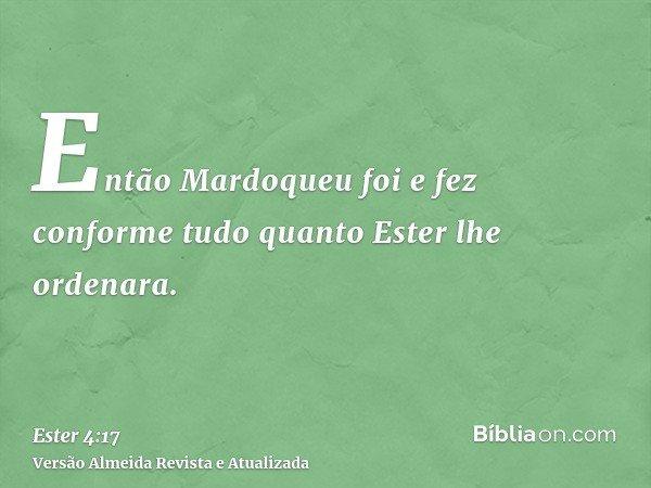 Então Mardoqueu foi e fez conforme tudo quanto Ester lhe ordenara.