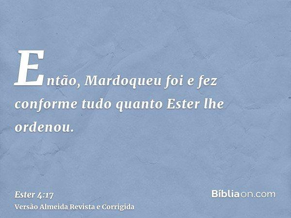 Então, Mardoqueu foi e fez conforme tudo quanto Ester lhe ordenou.