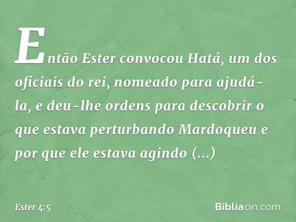 Então Ester convocou Hatá, um dos oficiais do rei, nomeado para ajudá-la, e deu-lhe ordens para descobrir o que estava perturbando Mardoqueu e por que ele estav