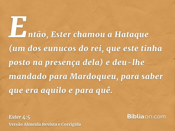 Então, Ester chamou a Hataque (um dos eunucos do rei, que este tinha posto na presença dela) e deu-lhe mandado para Mardoqueu, para saber que era aquilo e para