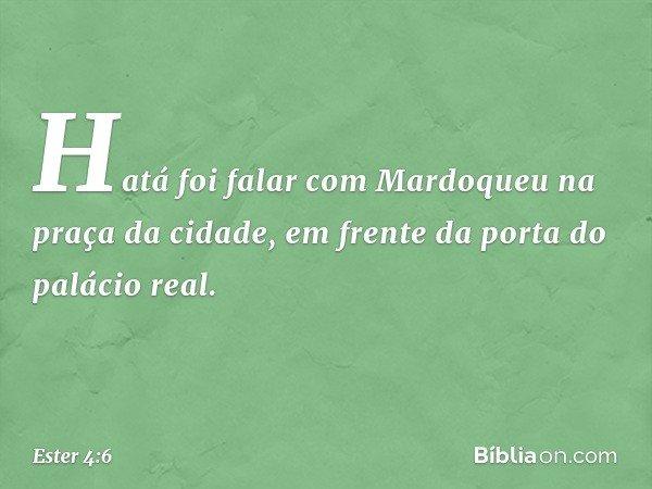 Hatá foi falar com Mardoqueu na praça da cidade, em frente da porta do palácio real. -- Ester 4:6