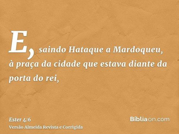 E, saindo Hataque a Mardoqueu, à praça da cidade que estava diante da porta do rei,