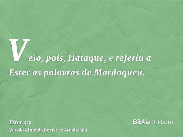 Veio, pois, Hataque, e referiu a Ester as palavras de Mardoqueu.