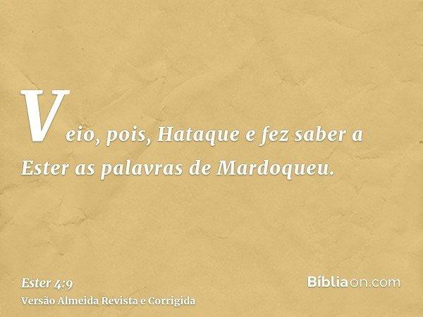 Veio, pois, Hataque e fez saber a Ester as palavras de Mardoqueu.