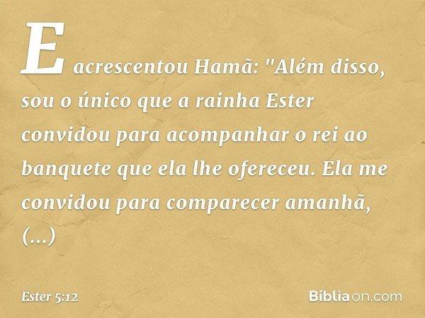 """E acrescentou Hamã: """"Além disso, sou o único que a rainha Ester convidou para acompanhar o rei ao banquete que ela lhe ofereceu. Ela me convidou para comparecer"""