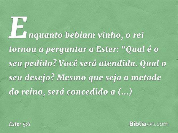 """Enquanto bebiam vinho, o rei tornou a perguntar a Ester: """"Qual é o seu pedido? Você será atendida. Qual o seu desejo? Mesmo que seja a metade do reino, será con"""