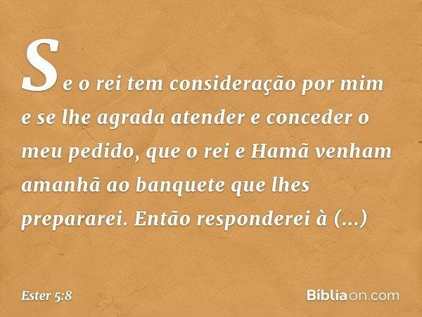 Se o rei tem consideração por mim e se lhe agrada atender e conceder o meu pedido, que o rei e Hamã venham amanhã ao banquete que lhes prepararei. Então respon
