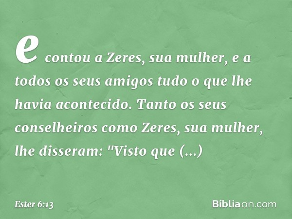 e contou a Zeres, sua mulher, e a todos os seus amigos tudo o que lhe havia acontecido. Tanto os seus conselheiros como Zeres, sua mulher, lhe disseram: