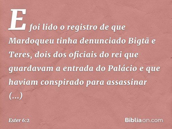 E foi lido o registro de que Mardoqueu tinha denunciado Bigtã e Teres, dois dos oficiais do rei que guardavam a entrada do Palácio e que haviam conspirado para