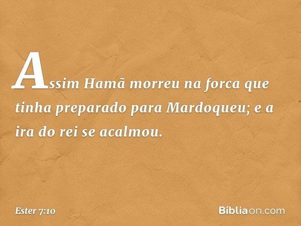 Assim Hamã morreu na forca que tinha preparado para Mardoqueu; e a ira do rei se acalmou. -- Ester 7:10