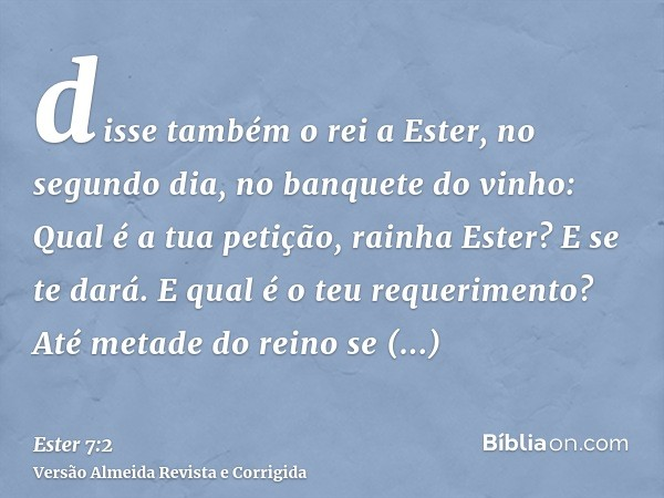disse também o rei a Ester, no segundo dia, no banquete do vinho: Qual é a tua petição, rainha Ester? E se te dará. E qual é o teu requerimento? Até metade do r