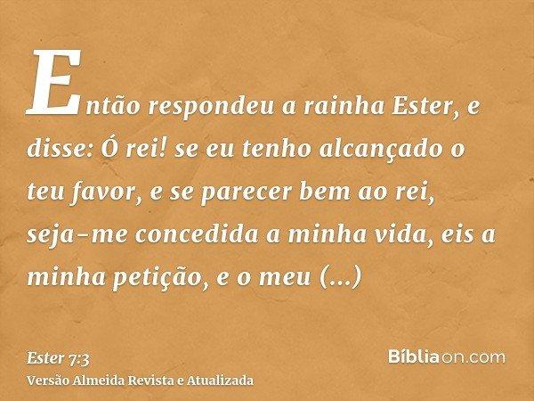 Então respondeu a rainha Ester, e disse: Ó rei! se eu tenho alcançado o teu favor, e se parecer bem ao rei, seja-me concedida a minha vida, eis a minha petição,