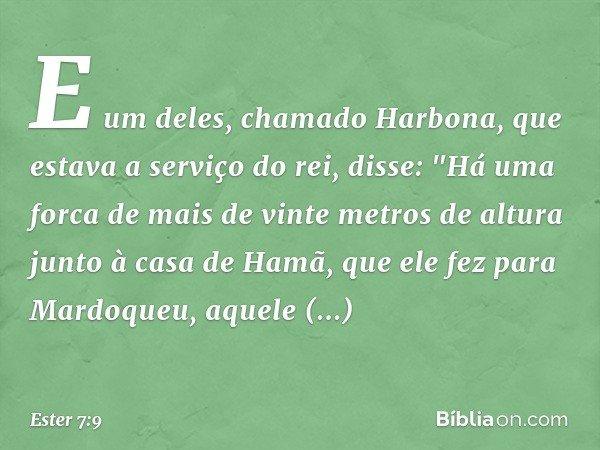 """E um deles, chamado Harbona, que estava a serviço do rei, disse: """"Há uma forca de mais de vinte metros de altura junto à casa de Hamã, que ele fez para Mardoque"""