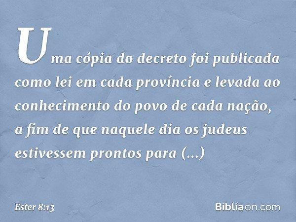Uma cópia do decreto foi publicada como lei em cada província e levada ao conhecimento do povo de cada nação, a fim de que naquele dia os judeus estivessem pron