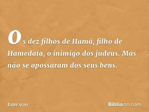 os dez filhos de Hamã, filho de Hamedata, o inimigo dos judeus. Mas não se apossaram dos seus bens. -- Ester 9:10