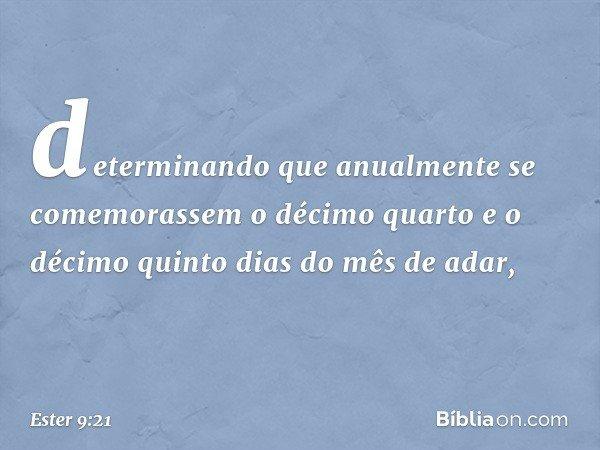 determinando que anualmente se comemorassem o décimo quarto e o décimo quinto dias do mês de adar, -- Ester 9:21