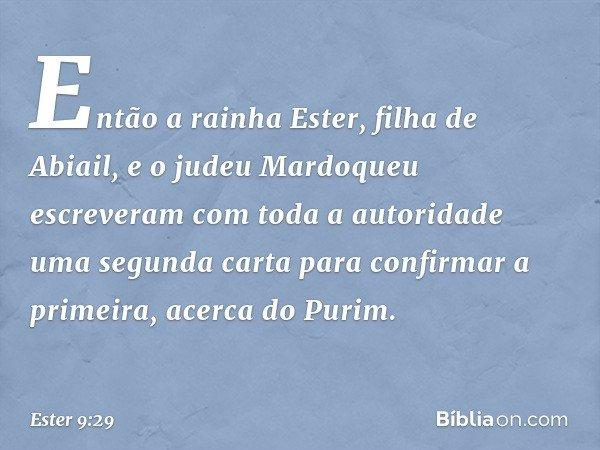Então a rainha Ester, filha de Abiail, e o judeu Mardoqueu escreveram com toda a autoridade uma segunda carta para confirmar a primeira, acerca do Purim. -- Est