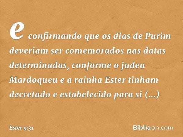 e confirmando que os dias de Purim deveriam ser comemorados nas datas determinadas, conforme o judeu Mardoqueu e a rainha Ester tinham decretado e estabelecido