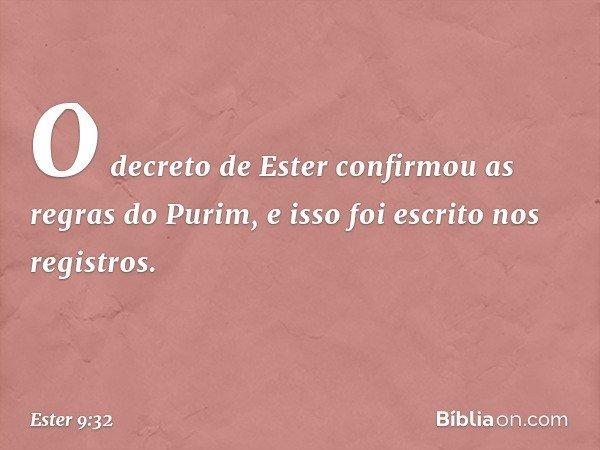 O decreto de Ester confirmou as regras do Purim, e isso foi escrito nos registros. -- Ester 9:32