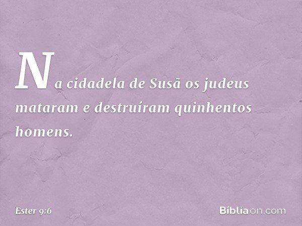 Na cidadela de Susã os judeus mataram e destruíram quinhentos homens. -- Ester 9:6