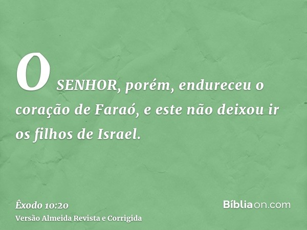 O SENHOR, porém, endureceu o coração de Faraó, e este não deixou ir os filhos de Israel.