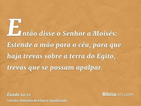 Então disse o Senhor a Moisés: Estende a mão para o céu, para que haja trevas sobre a terra do Egito, trevas que se possam apalpar.