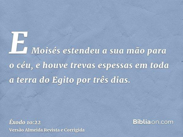 E Moisés estendeu a sua mão para o céu, e houve trevas espessas em toda a terra do Egito por três dias.