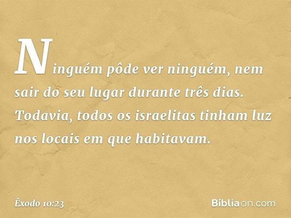Ninguém pôde ver ninguém, nem sair do seu lugar durante três dias. Todavia, todos os israelitas tinham luz nos locais em que habitavam. -- Êxodo 10:23