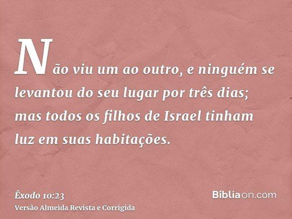 Não viu um ao outro, e ninguém se levantou do seu lugar por três dias; mas todos os filhos de Israel tinham luz em suas habitações.