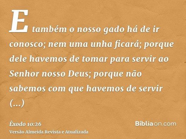 E também o nosso gado há de ir conosco; nem uma unha ficará; porque dele havemos de tomar para servir ao Senhor nosso Deus; porque não sabemos com que havemos d