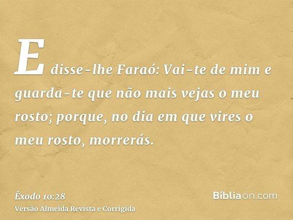 E disse-lhe Faraó: Vai-te de mim e guarda-te que não mais vejas o meu rosto; porque, no dia em que vires o meu rosto, morrerás.
