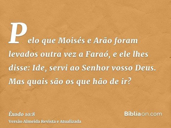 Pelo que Moisés e Arão foram levados outra vez a Faraó, e ele lhes disse: Ide, servi ao Senhor vosso Deus. Mas quais são os que hão de ir?
