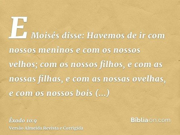 E Moisés disse: Havemos de ir com nossos meninos e com os nossos velhos; com os nossos filhos, e com as nossas filhas, e com as nossas ovelhas, e com os nossos