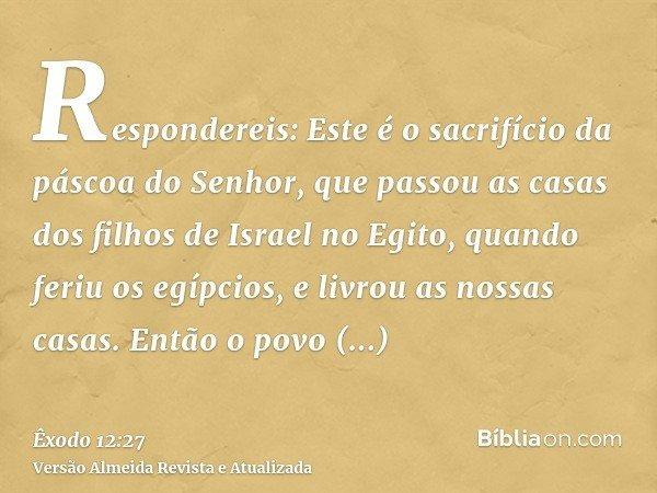 Respondereis: Este é o sacrifício da páscoa do Senhor, que passou as casas dos filhos de Israel no Egito, quando feriu os egípcios, e livrou as nossas casas. En