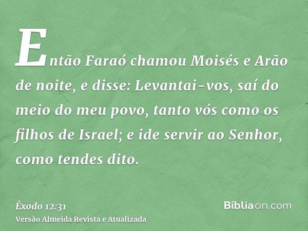 Então Faraó chamou Moisés e Arão de noite, e disse: Levantai-vos, saí do meio do meu povo, tanto vós como os filhos de Israel; e ide servir ao Senhor, como tend