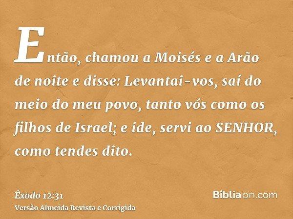 Então, chamou a Moisés e a Arão de noite e disse: Levantai-vos, saí do meio do meu povo, tanto vós como os filhos de Israel; e ide, servi ao SENHOR, como tendes