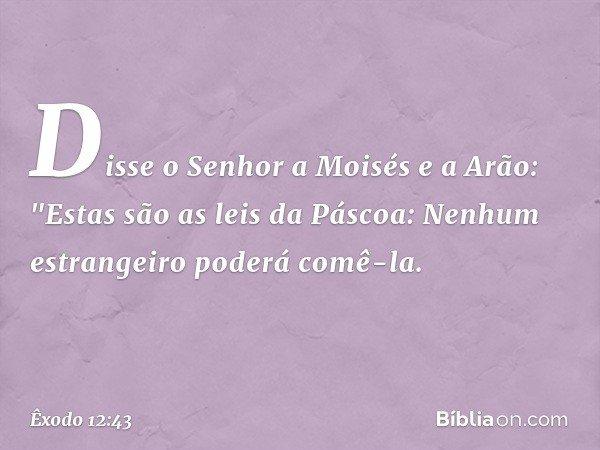 """Disse o Senhor a Moisés e a Arão: """"Estas são as leis da Páscoa: Nenhum estrangeiro poderá comê-la. -- Êxodo 12:43"""